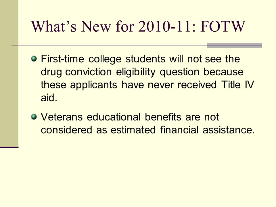 Whats New for 2010-11: FOTW First-time college students will not see the drug conviction eligibility question because these applicants have never rece