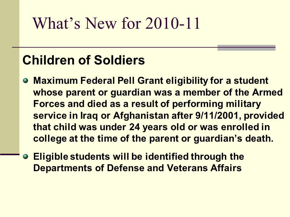Whats New for 2010-11 Children of Soldiers Maximum Federal Pell Grant eligibility for a student whose parent or guardian was a member of the Armed For