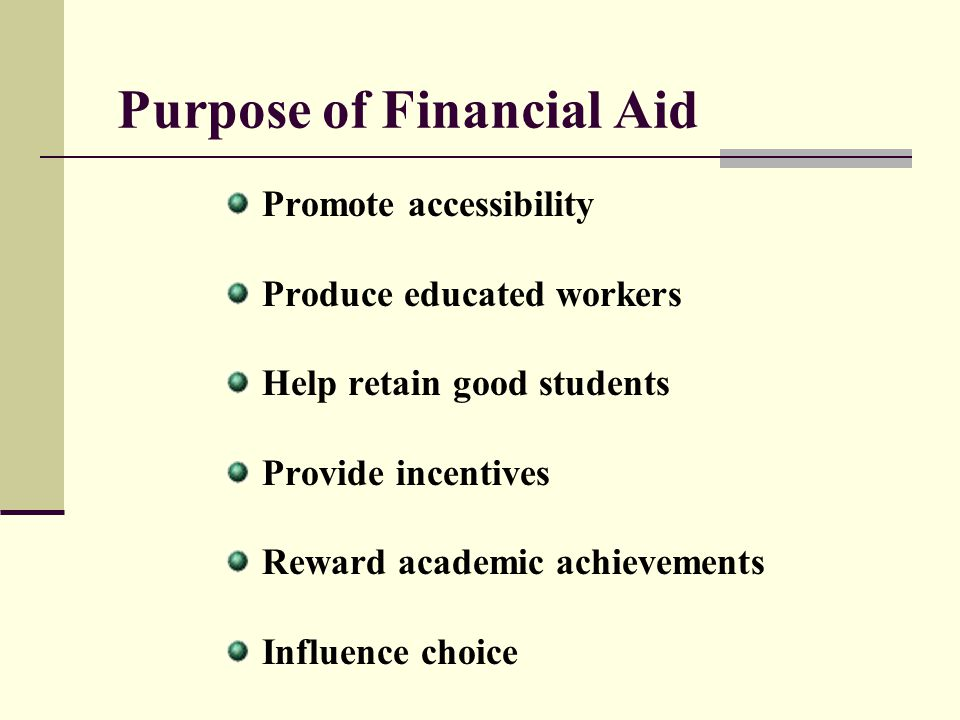 Need-Based Federal Aid (continued) Federal Subsidized Stafford Loan Federal Family Education Loan Program (FFELP) - Funds provided by lenders (e.g., banks or credit unions) Federal Direct Loan Program (Direct Loan) - Funds provided directly by federal government via participating schools School determines eligibility; delivers proceeds to student Annual loan limits: $3,500 for 1st year undergraduates$3,500 for 1st year undergraduates $4,500 for 2nd year undergraduates$4,500 for 2nd year undergraduates $5,500 for each remaining undergraduate year$5,500 for each remaining undergraduate year Interest rate fixed at 5.6% (loans made after July 1, 2009) Six (6) month grace period Deferment, forbearance, and cancellation provisions available ED pays interest while in school