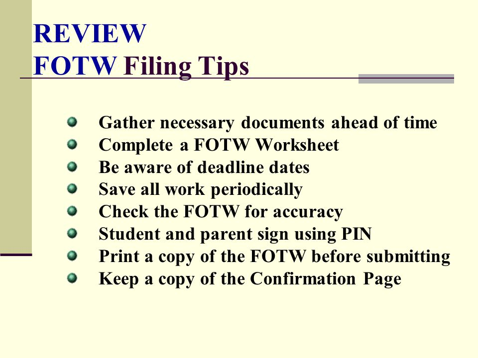 REVIEW FOTW Filing Tips Gather necessary documents ahead of time Complete a FOTW Worksheet Be aware of deadline dates Save all work periodically Check