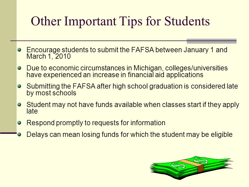 Other Important Tips for Students Encourage students to submit the FAFSA between January 1 and March 1, 2010 Due to economic circumstances in Michigan
