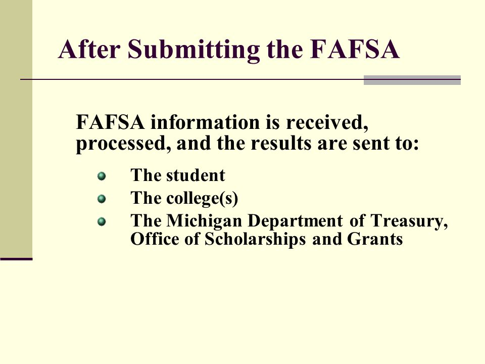 After Submitting the FAFSA FAFSA information is received, processed, and the results are sent to: The student The college(s) The Michigan Department o