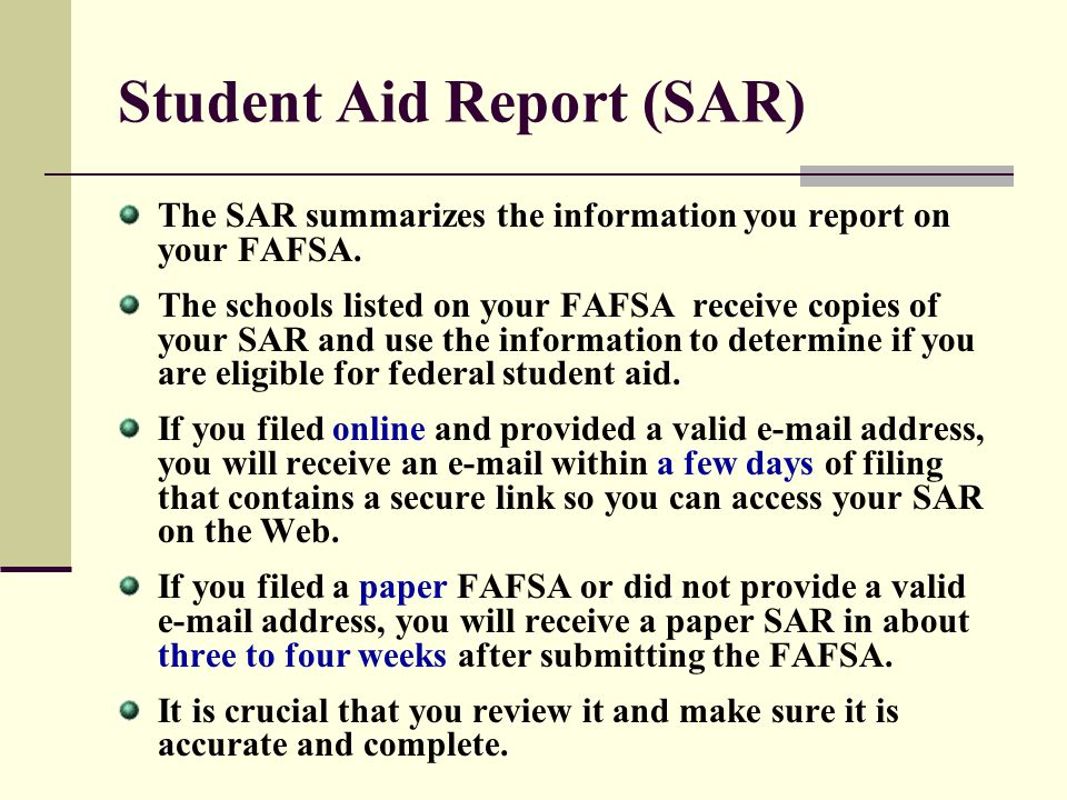 Student Aid Report (SAR) The SAR summarizes the information you report on your FAFSA. The schools listed on your FAFSA receive copies of your SAR and