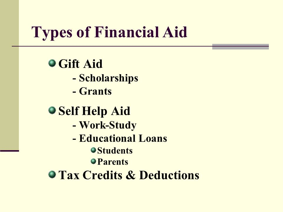 Types of Financial Aid Gift Aid - Scholarships - Grants Self Help Aid - Work-Study - Educational Loans Students Parents Tax Credits & Deductions