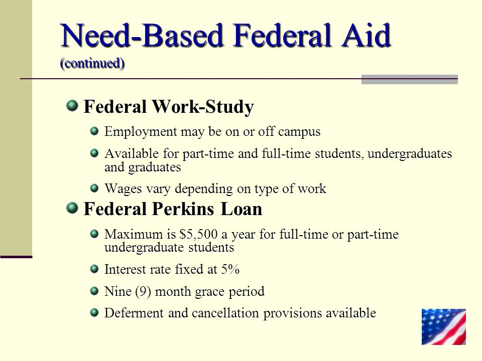 Need-Based Federal Aid (continued) Federal Work-Study Employment may be on or off campus Available for part-time and full-time students, undergraduate
