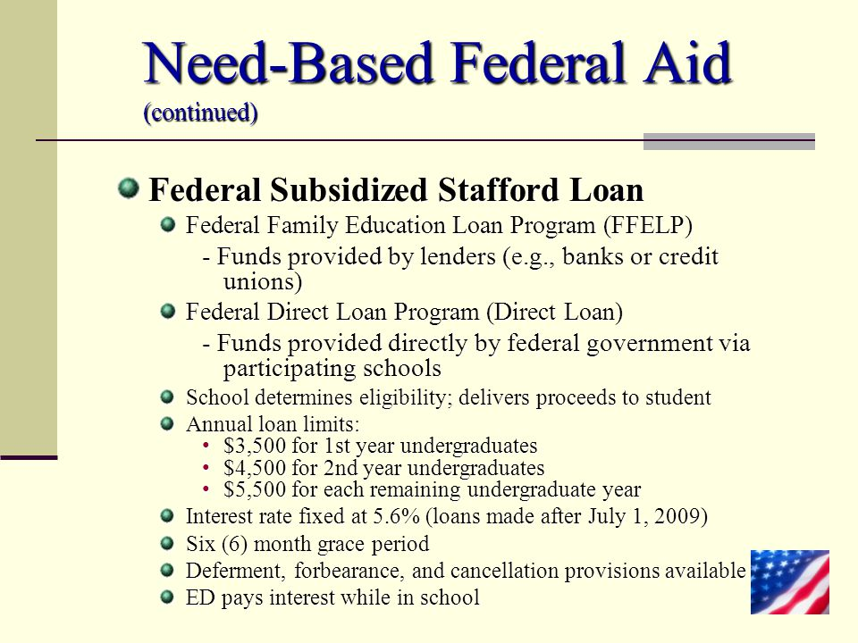 Need-Based Federal Aid (continued) Federal Subsidized Stafford Loan Federal Family Education Loan Program (FFELP) - Funds provided by lenders (e.g., b