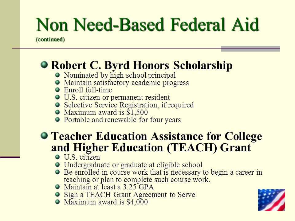 Non Need-Based Federal Aid (continued) Robert C. Byrd Honors Scholarship Nominated by high school principal Maintain satisfactory academic progress En