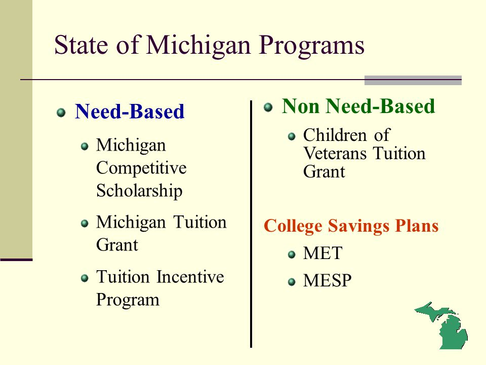 State of Michigan Programs Need-Based Michigan Competitive Scholarship Michigan Tuition Grant Tuition Incentive Program Non Need-Based Children of Vet