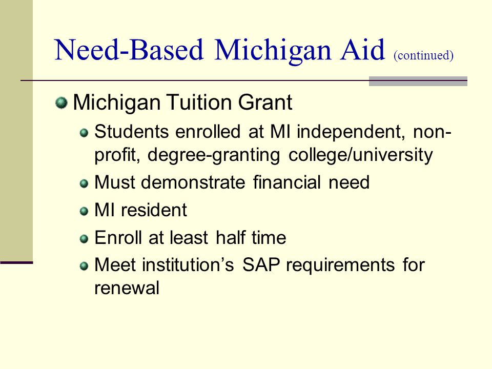 Need-Based Michigan Aid (continued) Michigan Tuition Grant Students enrolled at MI independent, non- profit, degree-granting college/university Must d
