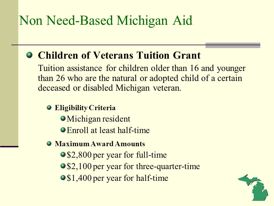 Non Need-Based Michigan Aid Children of Veterans Tuition Grant Tuition assistance for children older than 16 and younger than 26 who are the natural o