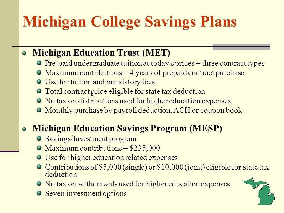 Michigan College Savings Plans Michigan Education Trust (MET) Pre-paid undergraduate tuition at today s prices – three contract types Maximum contribu