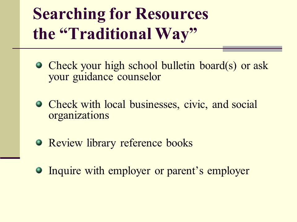 Searching for Resources the Traditional Way Check your high school bulletin board(s) or ask your guidance counselor Check with local businesses, civic