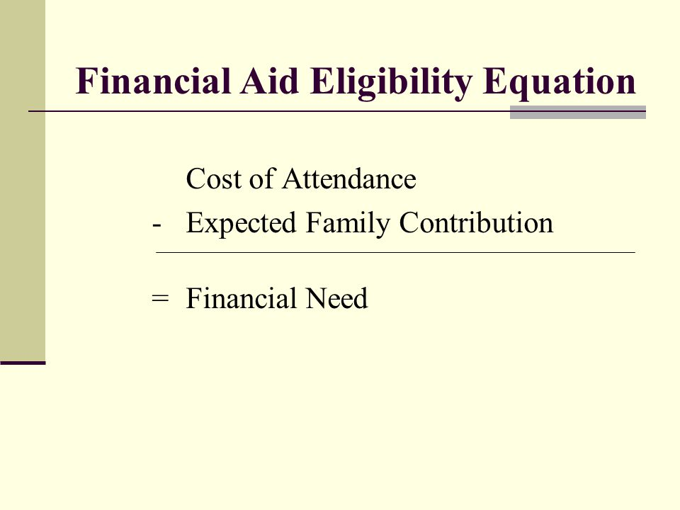 Financial Aid Eligibility Equation Cost of Attendance -Expected Family Contribution = Financial Need