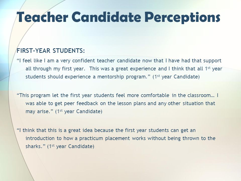 Teacher Candidate Perceptions FIRST-YEAR STUDENTS: I feel like I am a very confident teacher candidate now that I have had that support all through my