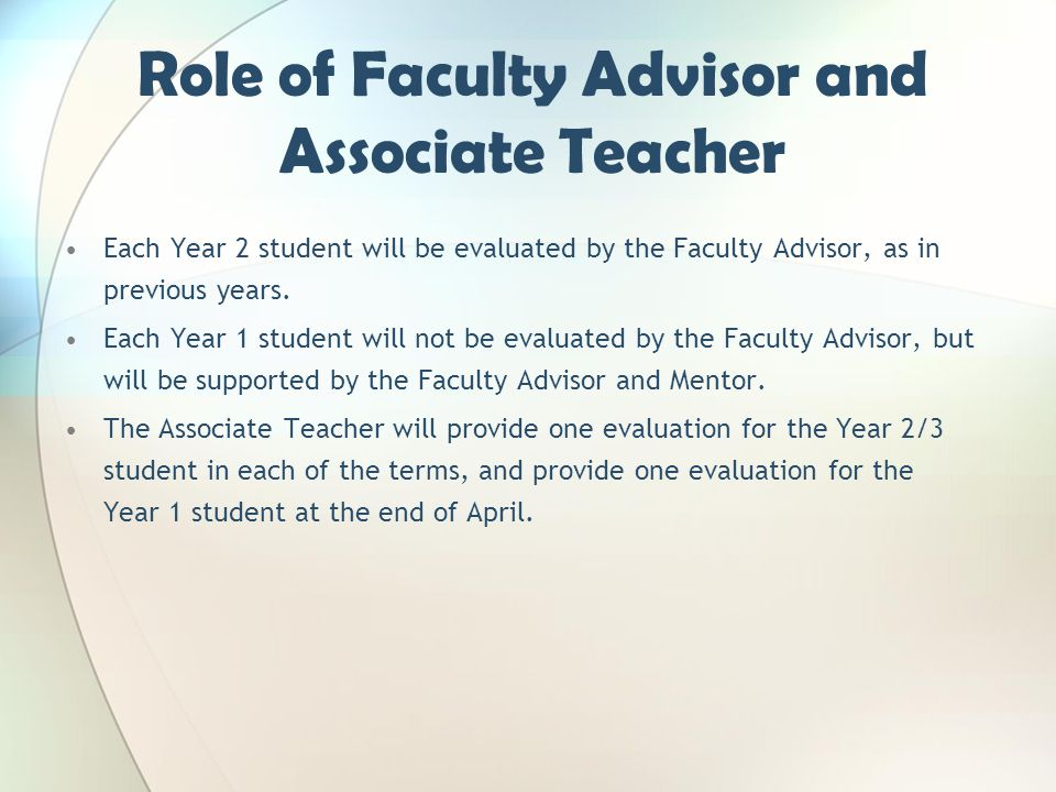 Role of Faculty Advisor and Associate Teacher Each Year 2 student will be evaluated by the Faculty Advisor, as in previous years. Each Year 1 student