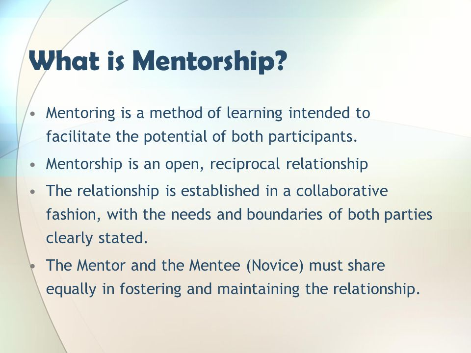What is Mentorship? Mentoring is a method of learning intended to facilitate the potential of both participants. Mentorship is an open, reciprocal rel