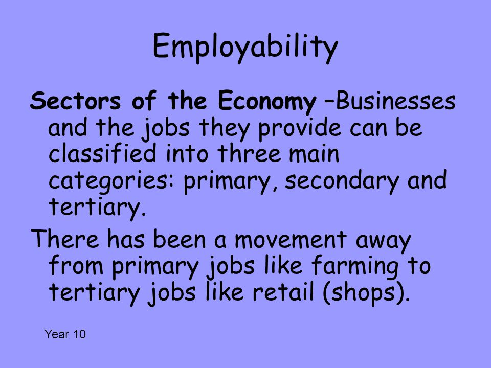 Employability Sectors of the Economy –Businesses and the jobs they provide can be classified into three main categories: primary, secondary and tertia