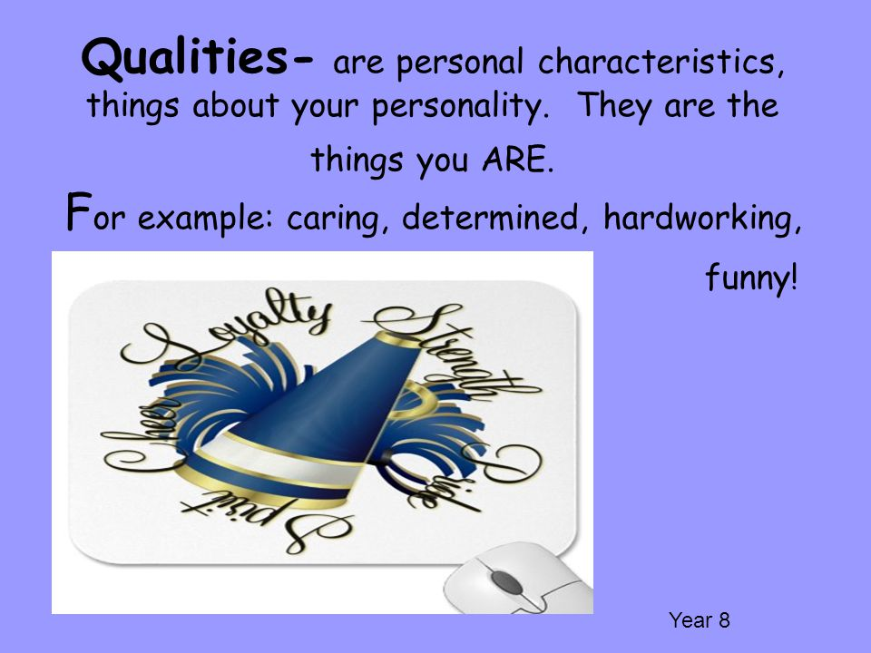 Qualities- are personal characteristics, things about your personality. They are the things you ARE. F or example: caring, determined, hardworking, fu