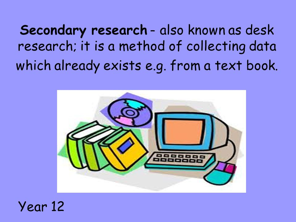 Secondary research – also known as desk research; it is a method of collecting data which already exists e.g. from a text book. Year 12