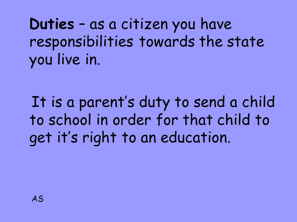 Duties – as a citizen you have responsibilities towards the state you live in. It is a parents duty to send a child to school in order for that child