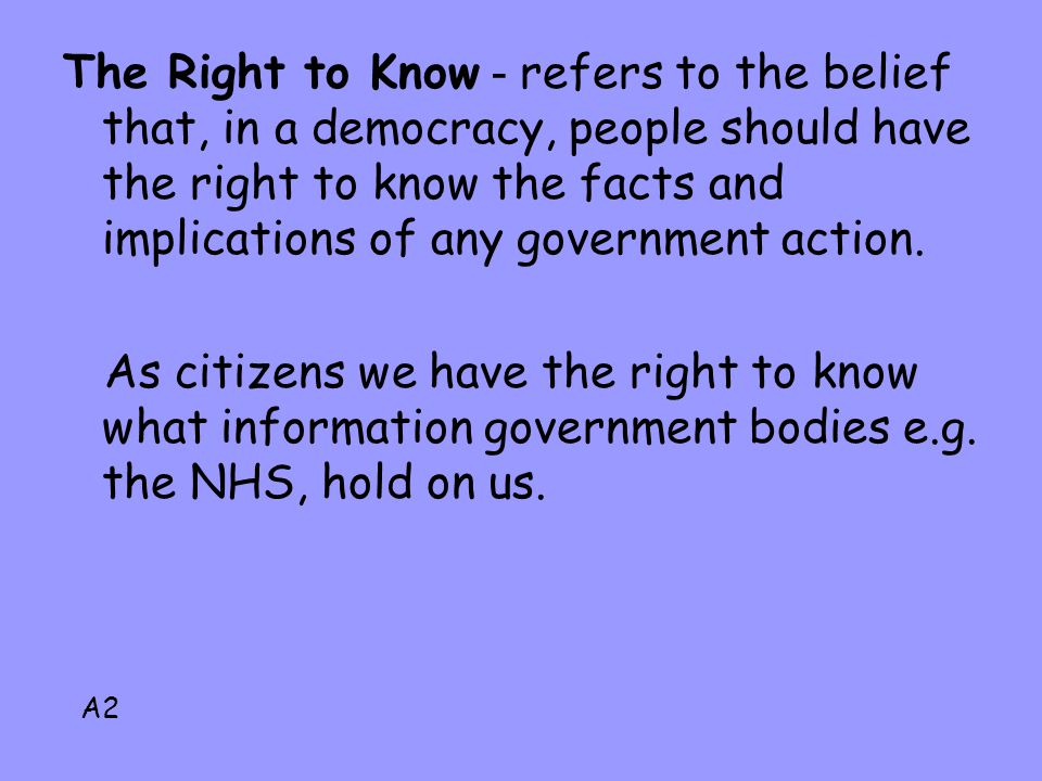 The Right to Know - refers to the belief that, in a democracy, people should have the right to know the facts and implications of any government actio