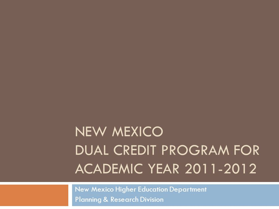 NEW MEXICO DUAL CREDIT PROGRAM FOR ACADEMIC YEAR 2011-2012 New Mexico Higher Education Department Planning & Research Division