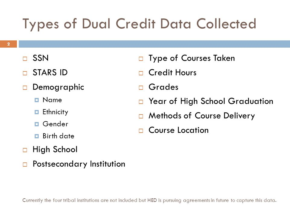 Types of Dual Credit Data Collected SSN STARS ID Demographic Name Ethnicity Gender Birth date High School Postsecondary Institution Type of Courses Taken Credit Hours Grades Year of High School Graduation Methods of Course Delivery Course Location 2 Currently the four tribal institutions are not included but HED is pursuing agreements in future to capture this data.