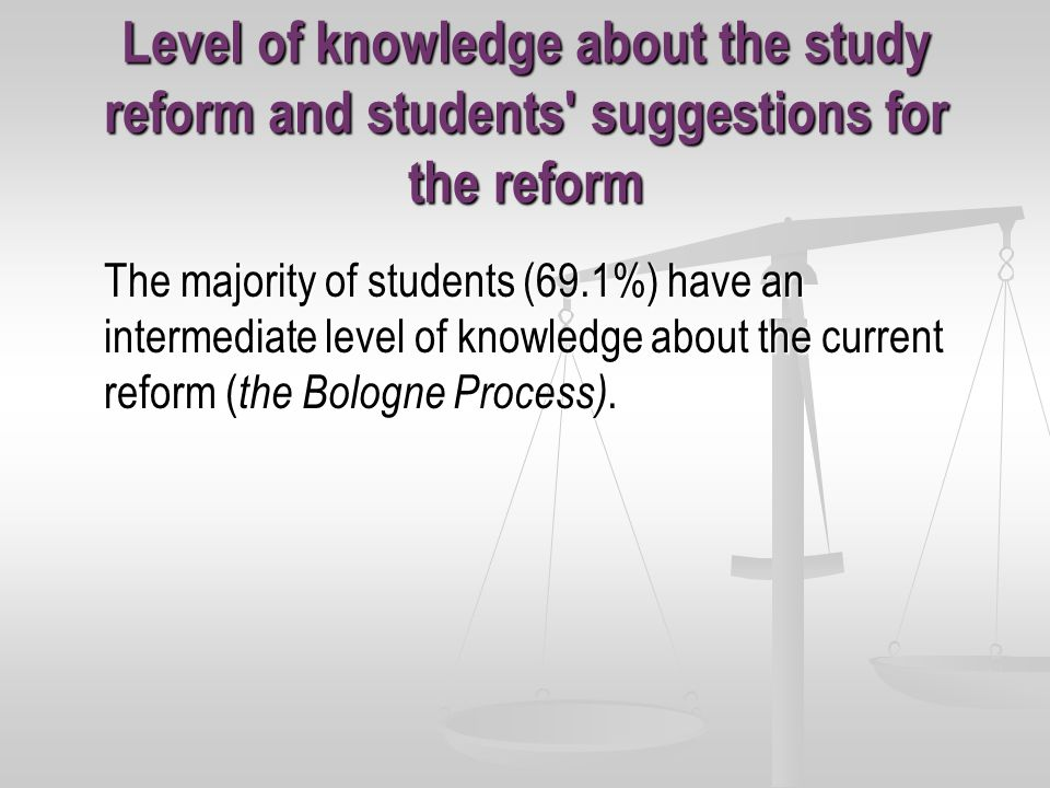 Level of knowledge about the study reform and students suggestions for the reform The majority of students (69.1%) have an intermediate level of knowledge about the current reform ( the Bologne Process).