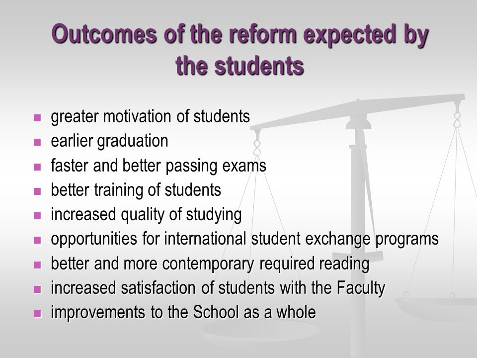 Outcomes of the reform expected by the students greater motivation of students greater motivation of students earlier graduation earlier graduation faster and better passing exams faster and better passing exams better training of students better training of students increased quality of studying increased quality of studying opportunities for international student exchange programs opportunities for international student exchange programs better and more contemporary required reading better and more contemporary required reading increased satisfaction of students with the Faculty increased satisfaction of students with the Faculty improvements to the School as a whole improvements to the School as a whole