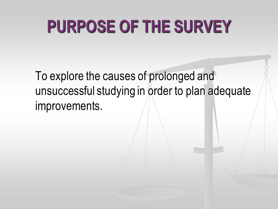 PURPOSE OF THE SURVEY To explore the causes of prolonged and unsuccessful studying in order to plan adequate improvements.