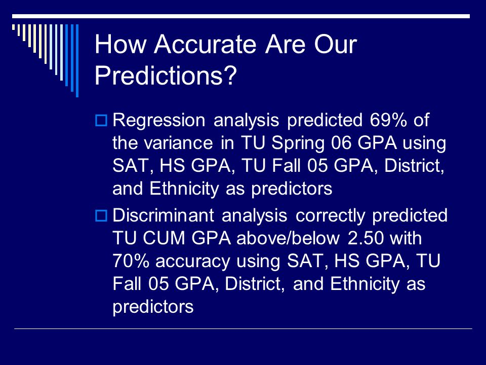 How Accurate Are Our Predictions? Regression analysis predicted 69% of the variance in TU Spring 06 GPA using SAT, HS GPA, TU Fall 05 GPA, District, a
