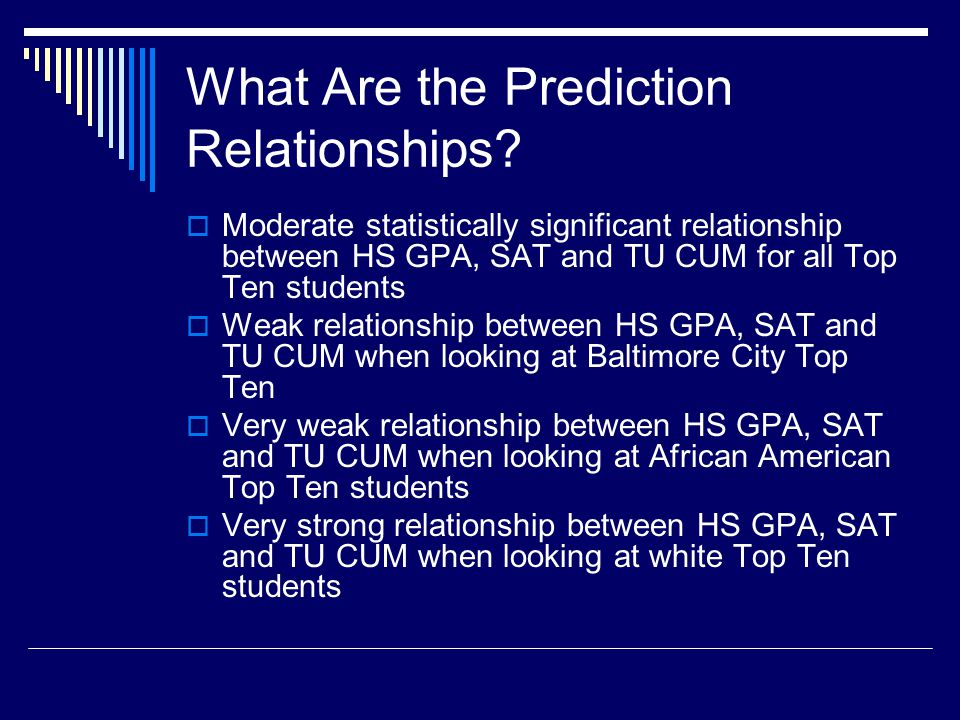 What Are the Prediction Relationships? Moderate statistically significant relationship between HS GPA, SAT and TU CUM for all Top Ten students Weak re