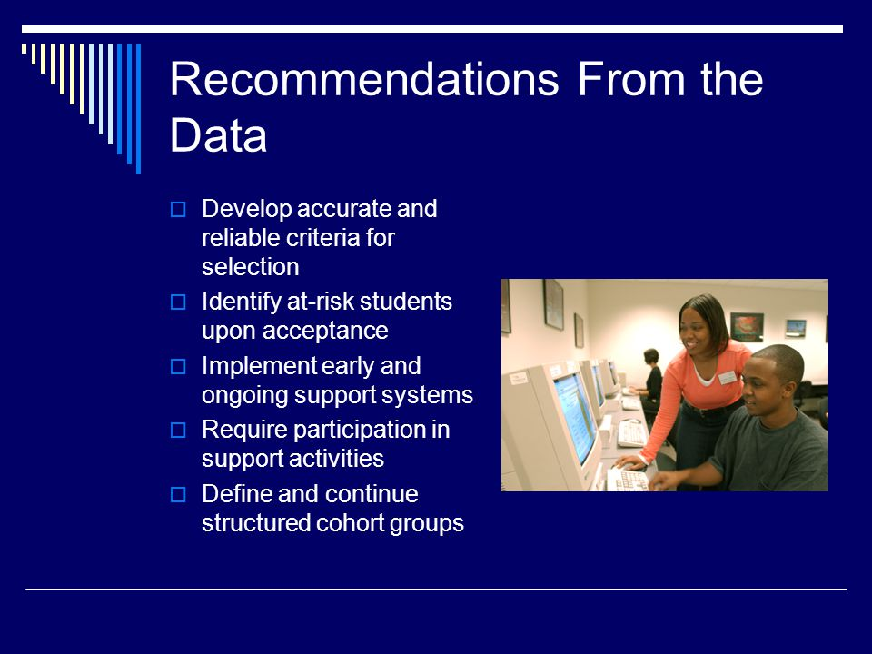 Recommendations From the Data Develop accurate and reliable criteria for selection Identify at-risk students upon acceptance Implement early and ongoi