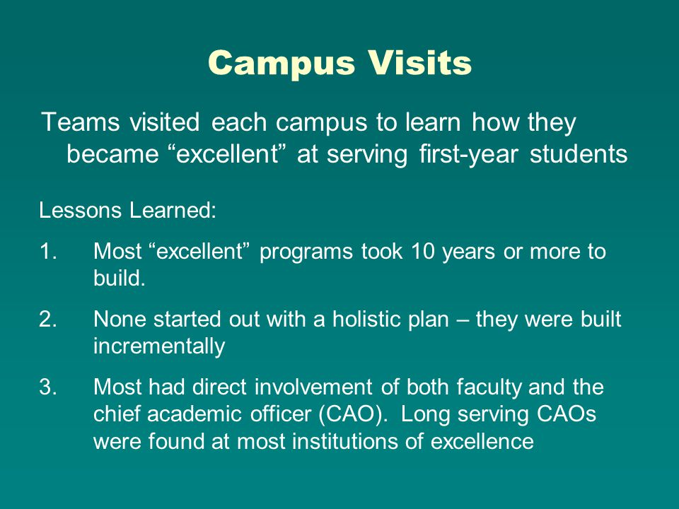 Campus Visits Teams visited each campus to learn how they became excellent at serving first-year students Lessons Learned: 1.Most excellent programs took 10 years or more to build.
