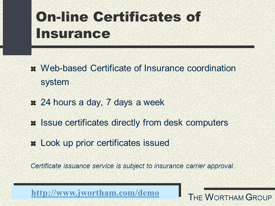 T HE W ORTHAM G ROUP On-line Certificates of Insurance Web-based Certificate of Insurance coordination system 24 hours a day, 7 days a week Issue certificates directly from desk computers Look up prior certificates issued http://www.jwortham.com/demo Certificate issuance service is subject to insurance carrier approval.