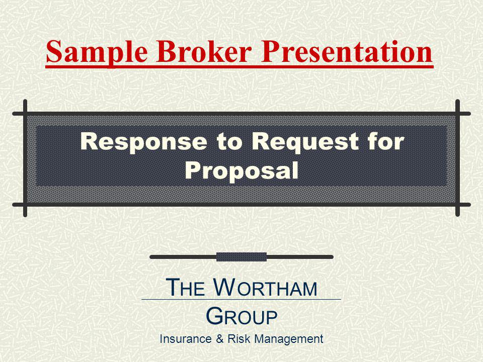 Response to Request for Proposal T HE W ORTHAM G ROUP Insurance & Risk Management Sample Broker Presentation