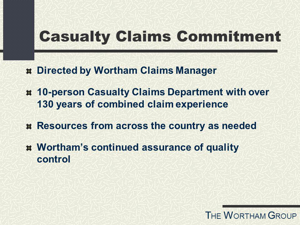 T HE W ORTHAM G ROUP Casualty Claims Commitment Directed by Wortham Claims Manager 10-person Casualty Claims Department with over 130 years of combined claim experience Resources from across the country as needed Worthams continued assurance of quality control