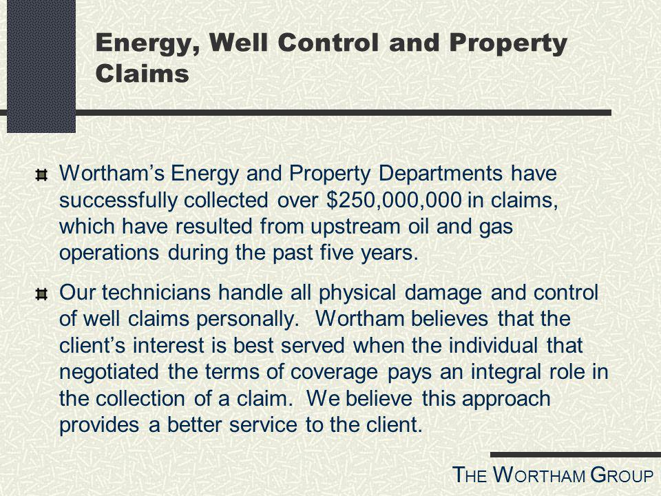 T HE W ORTHAM G ROUP Worthams Energy and Property Departments have successfully collected over $250,000,000 in claims, which have resulted from upstream oil and gas operations during the past five years.