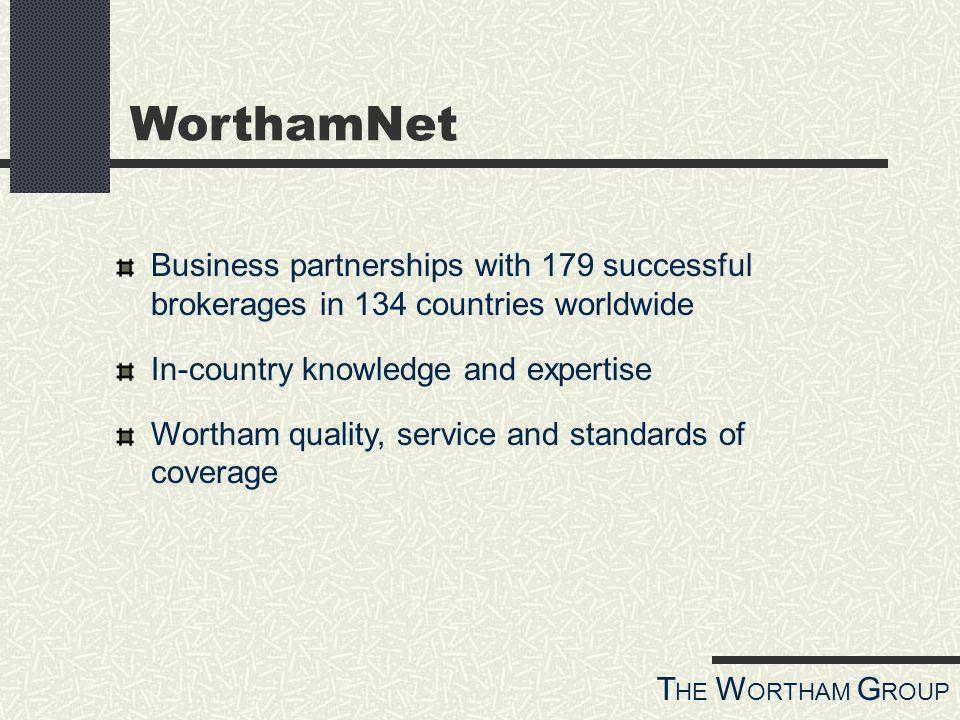 T HE W ORTHAM G ROUP WorthamNet Business partnerships with 179 successful brokerages in 134 countries worldwide In-country knowledge and expertise Wortham quality, service and standards of coverage