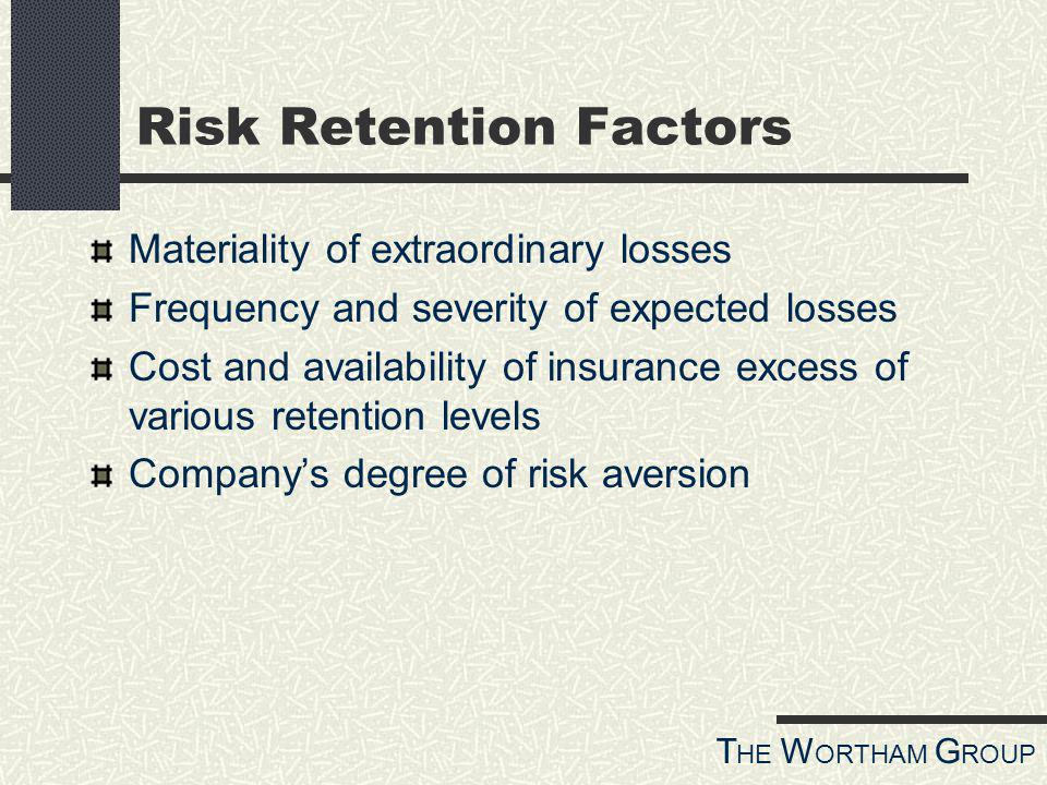 T HE W ORTHAM G ROUP Risk Retention Factors Materiality of extraordinary losses Frequency and severity of expected losses Cost and availability of insurance excess of various retention levels Companys degree of risk aversion