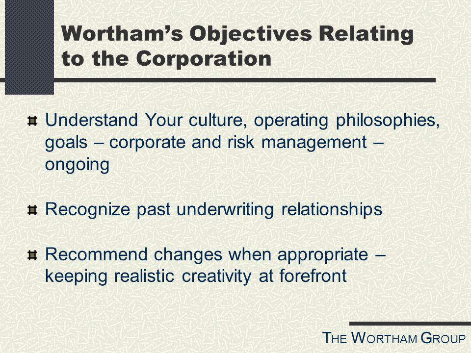 T HE W ORTHAM G ROUP Worthams Objectives Relating to the Corporation Understand Your culture, operating philosophies, goals – corporate and risk management – ongoing Recognize past underwriting relationships Recommend changes when appropriate – keeping realistic creativity at forefront