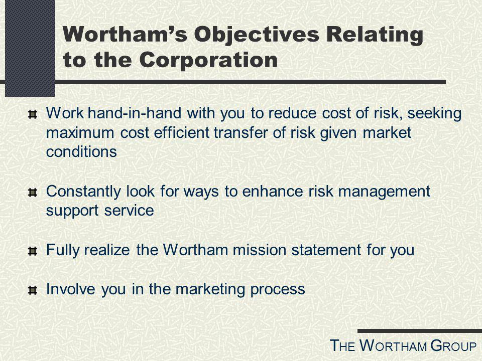 T HE W ORTHAM G ROUP Worthams Objectives Relating to the Corporation Work hand-in-hand with you to reduce cost of risk, seeking maximum cost efficient transfer of risk given market conditions Constantly look for ways to enhance risk management support service Fully realize the Wortham mission statement for you Involve you in the marketing process