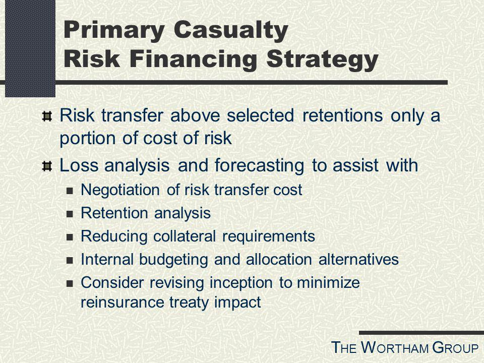 T HE W ORTHAM G ROUP Primary Casualty Risk Financing Strategy Risk transfer above selected retentions only a portion of cost of risk Loss analysis and forecasting to assist with Negotiation of risk transfer cost Retention analysis Reducing collateral requirements Internal budgeting and allocation alternatives Consider revising inception to minimize reinsurance treaty impact