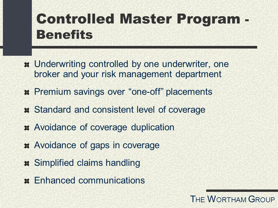 T HE W ORTHAM G ROUP Controlled Master Program - Benefits Underwriting controlled by one underwriter, one broker and your risk management department Premium savings over one-off placements Standard and consistent level of coverage Avoidance of coverage duplication Avoidance of gaps in coverage Simplified claims handling Enhanced communications