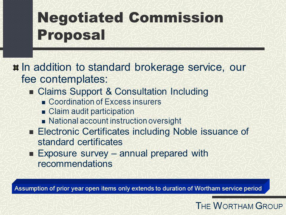 T HE W ORTHAM G ROUP Negotiated Commission Proposal In addition to standard brokerage service, our fee contemplates: Claims Support & Consultation Including Coordination of Excess insurers Claim audit participation National account instruction oversight Electronic Certificates including Noble issuance of standard certificates Exposure survey – annual prepared with recommendations Assumption of prior year open items only extends to duration of Wortham service period