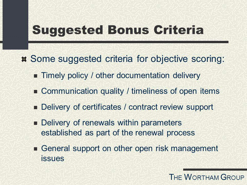 T HE W ORTHAM G ROUP Suggested Bonus Criteria Some suggested criteria for objective scoring: Timely policy / other documentation delivery Communication quality / timeliness of open items Delivery of certificates / contract review support Delivery of renewals within parameters established as part of the renewal process General support on other open risk management issues