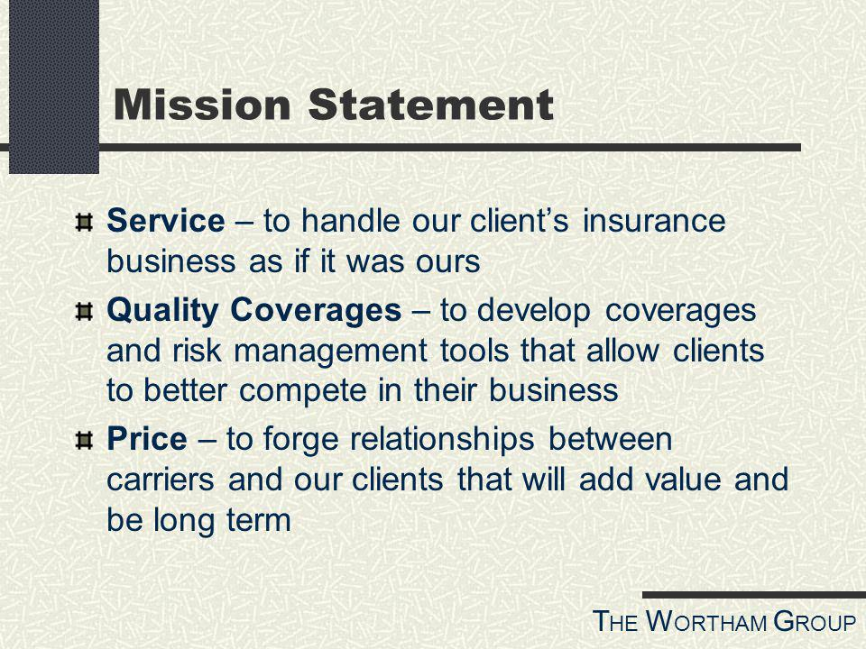 T HE W ORTHAM G ROUP Mission Statement Service – to handle our clients insurance business as if it was ours Quality Coverages – to develop coverages and risk management tools that allow clients to better compete in their business Price – to forge relationships between carriers and our clients that will add value and be long term