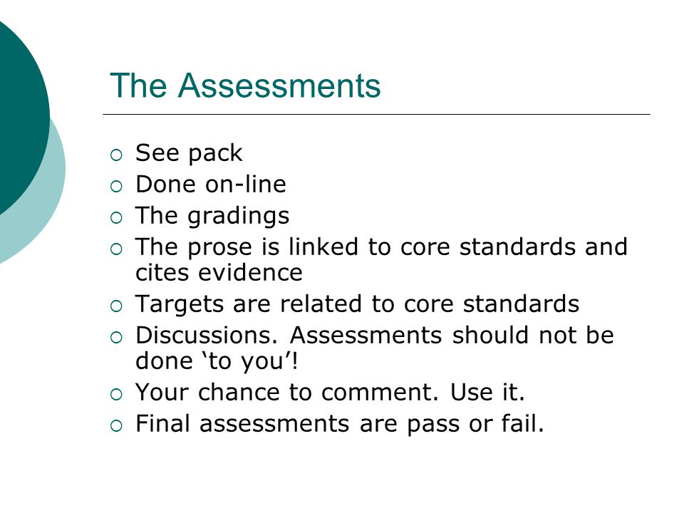 The Assessments See pack Done on-line The gradings The prose is linked to core standards and cites evidence Targets are related to core standards Discussions.