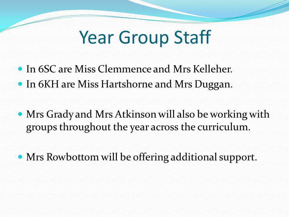 Year Group Staff In 6SC are Miss Clemmence and Mrs Kelleher. In 6KH are Miss Hartshorne and Mrs Duggan. Mrs Grady and Mrs Atkinson will also be workin