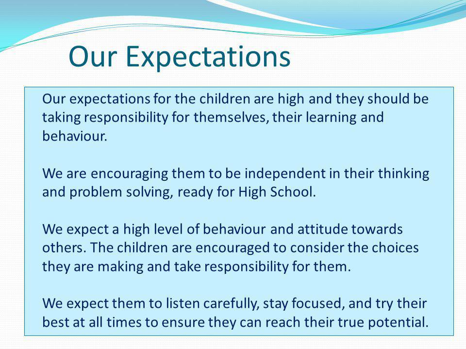 Our Expectations Our expectations for the children are high and they should be taking responsibility for themselves, their learning and behaviour. We